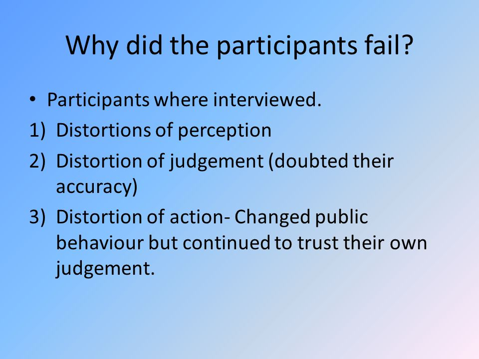 Why did the participants fail? Participants where interviewed. 1)Distortions of perception 2)Distortion of judgement (doubted their accuracy) 3)Distor