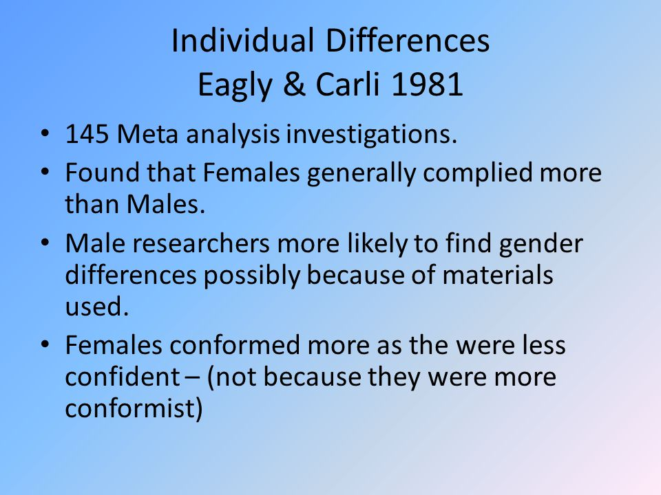 Individual Differences Eagly & Carli 1981 145 Meta analysis investigations. Found that Females generally complied more than Males. Male researchers mo
