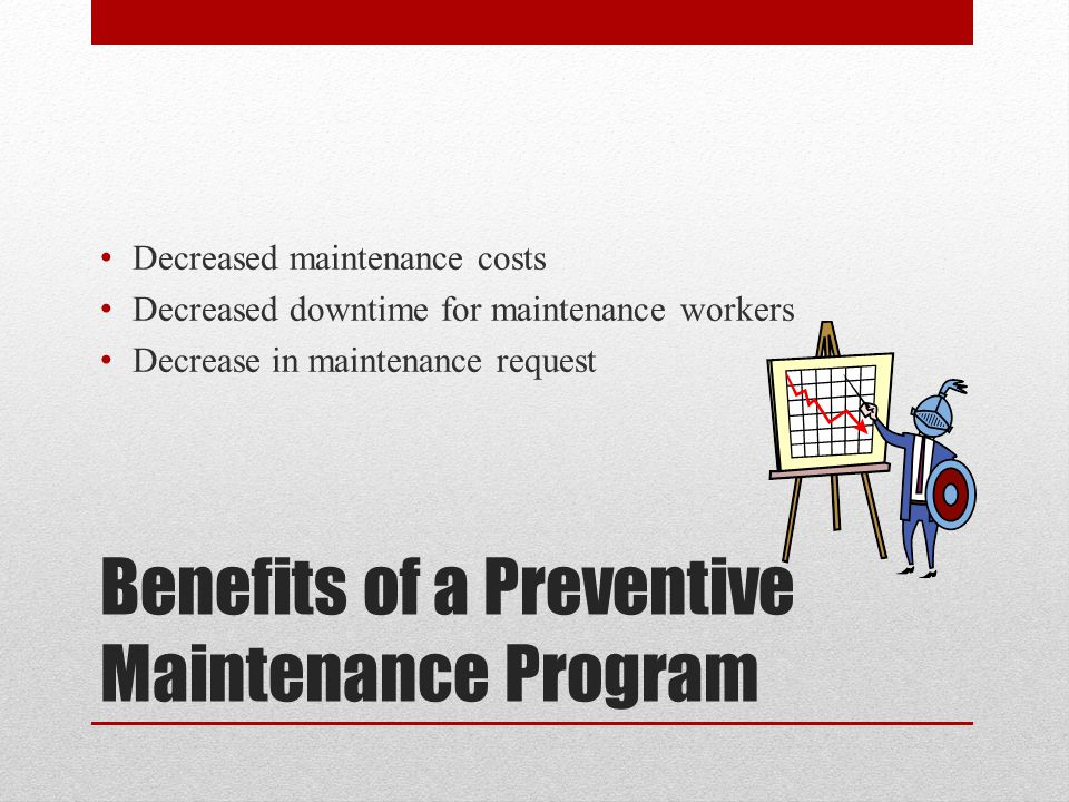 Benefits of a Preventive Maintenance Program Decreased maintenance costs Decreased downtime for maintenance workers Decrease in maintenance request
