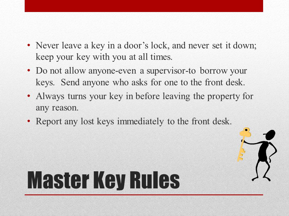 Master Key Rules Never leave a key in a door's lock, and never set it down; keep your key with you at all times.