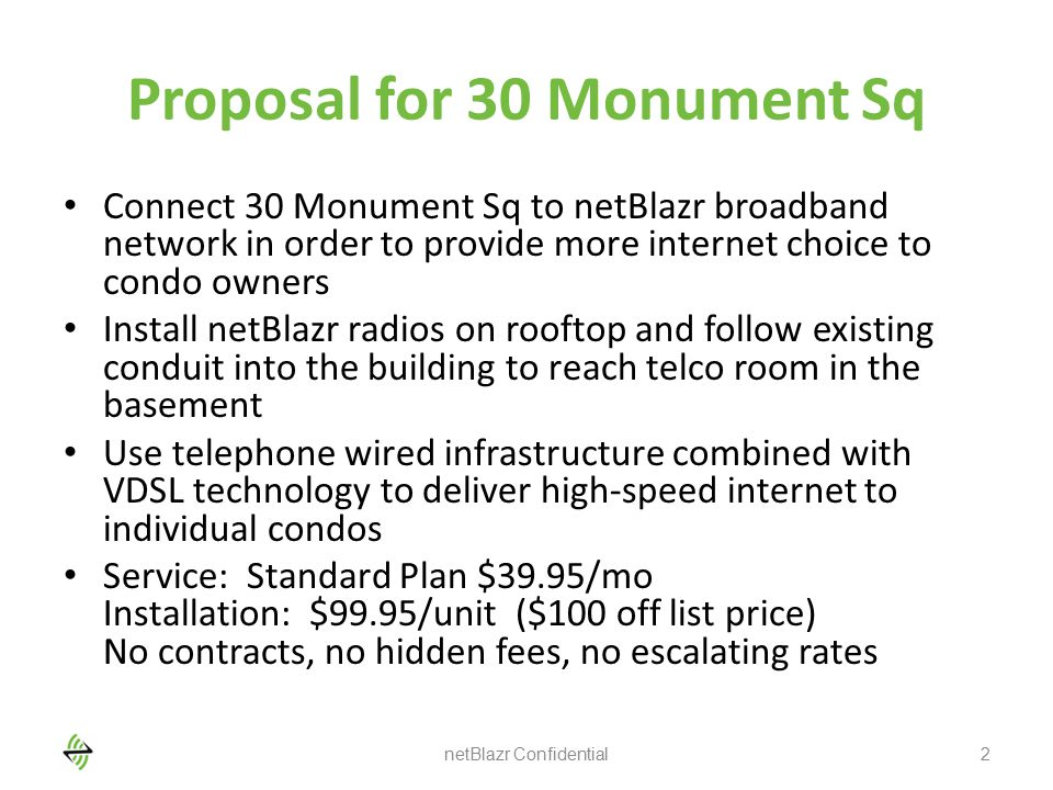 Proposal for 30 Monument Sq Connect 30 Monument Sq to netBlazr broadband network in order to provide more internet choice to condo owners Install netBlazr radios on rooftop and follow existing conduit into the building to reach telco room in the basement Use telephone wired infrastructure combined with VDSL technology to deliver high-speed internet to individual condos Service: Standard Plan $39.95/mo Installation: $99.95/unit ($100 off list price) No contracts, no hidden fees, no escalating rates netBlazr Confidential2