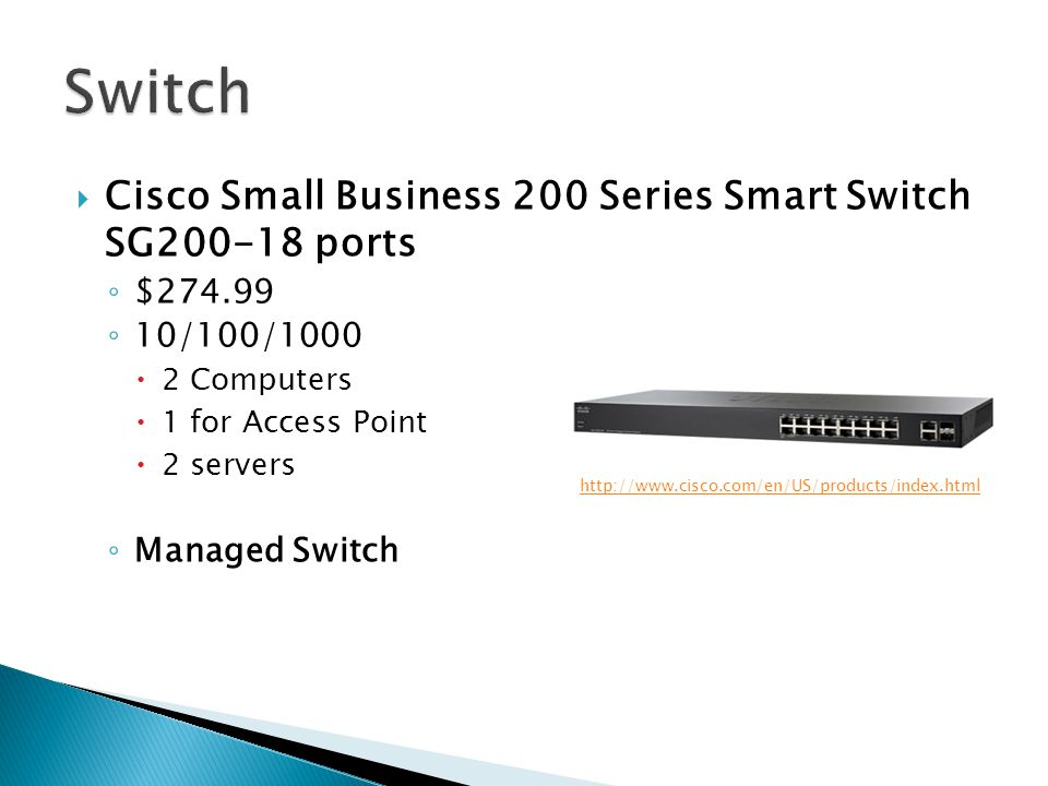  Cisco Small Business 200 Series Smart Switch SG200-18 ports ◦ $274.99 ◦ 10/100/1000  2 Computers  1 for Access Point  2 servers ◦ Managed Switch