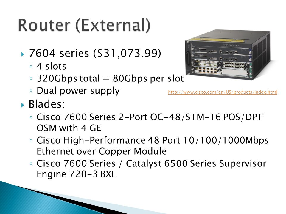  7604 series ($31,073.99) ◦ 4 slots ◦ 320Gbps total = 80Gbps per slot ◦ Dual power supply  Blades: ◦ Cisco 7600 Series 2-Port OC-48/STM-16 POS/DPT OSM with 4 GE ◦ Cisco High-Performance 48 Port 10/100/1000Mbps Ethernet over Copper Module ◦ Cisco 7600 Series / Catalyst 6500 Series Supervisor Engine 720-3 BXL http://www.cisco.com/en/US/products/index.html