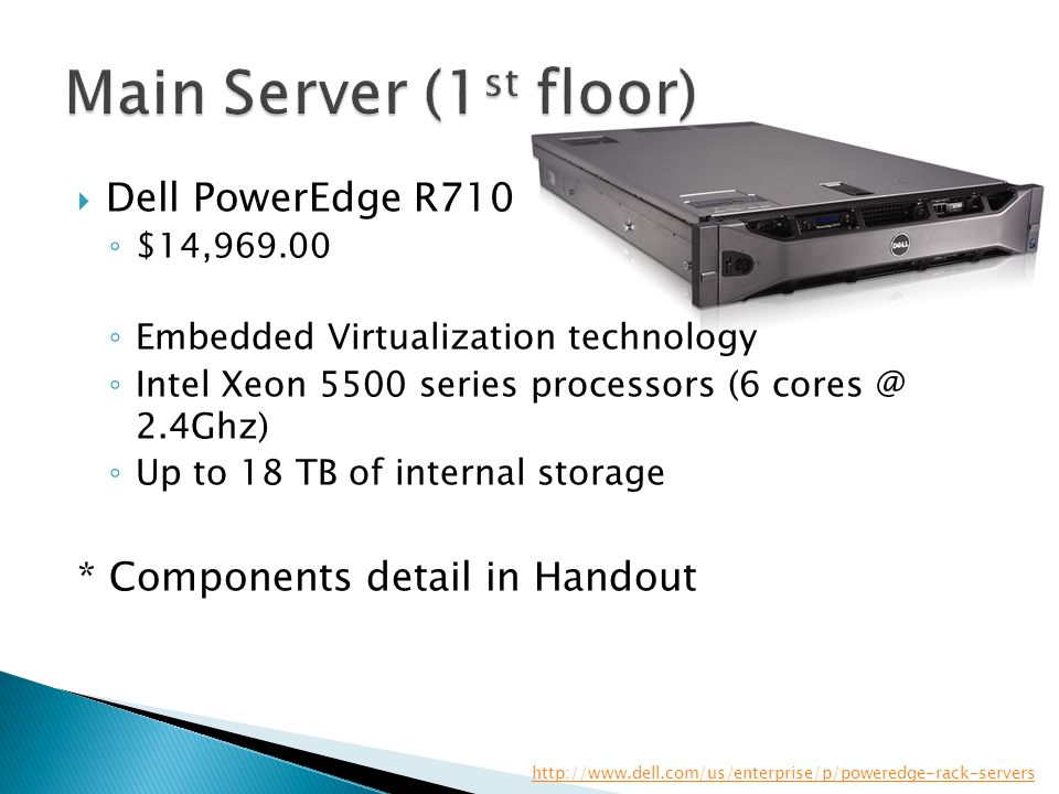 Dell PowerEdge R710 ◦ $14,969.00 ◦ Embedded Virtualization technology ◦ Intel Xeon 5500 series processors (6 cores @ 2.4Ghz) ◦ Up to 18 TB of intern