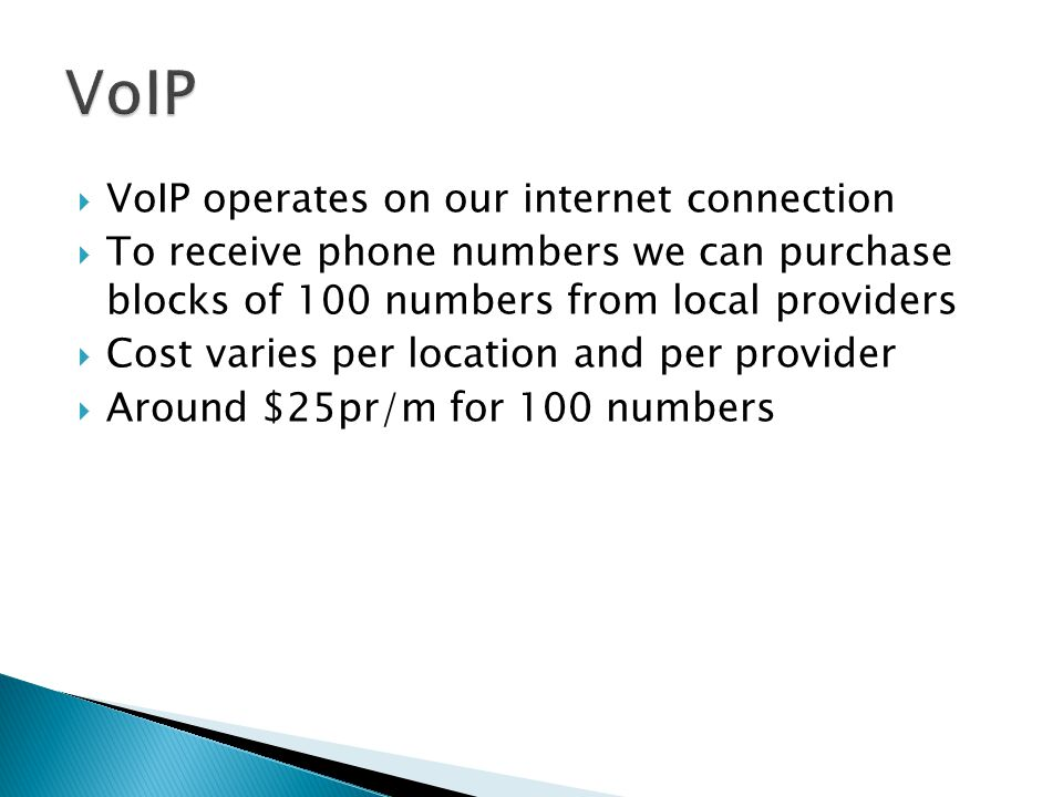  VoIP operates on our internet connection  To receive phone numbers we can purchase blocks of 100 numbers from local providers  Cost varies per location and per provider  Around $25pr/m for 100 numbers
