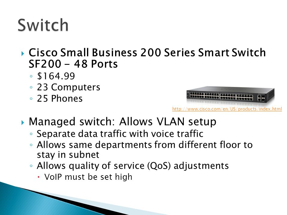  Cisco Small Business 200 Series Smart Switch SF200 - 48 Ports ◦ $164.99 ◦ 23 Computers ◦ 25 Phones  Managed switch: Allows VLAN setup ◦ Separate data traffic with voice traffic ◦ Allows same departments from different floor to stay in subnet ◦ Allows quality of service (QoS) adjustments  VoIP must be set high http://www.cisco.com/en/US/products/index.html