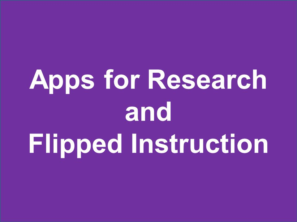 Apps for Research and Flipped Instruction