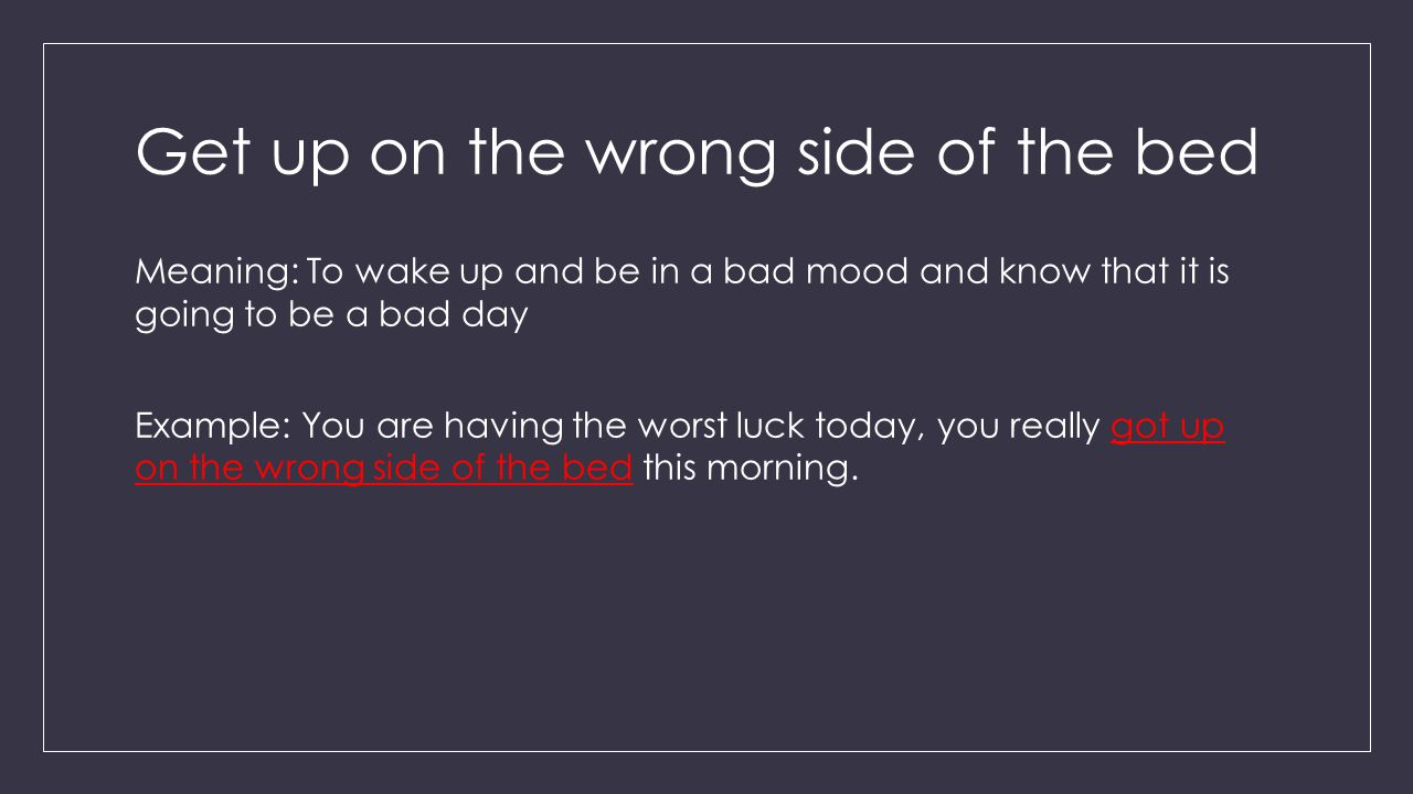 Get up on the wrong side of the bed Meaning: To wake up and be in a bad mood and know that it is going to be a bad day Example: You are having the worst luck today, you really got up on the wrong side of the bed this morning.