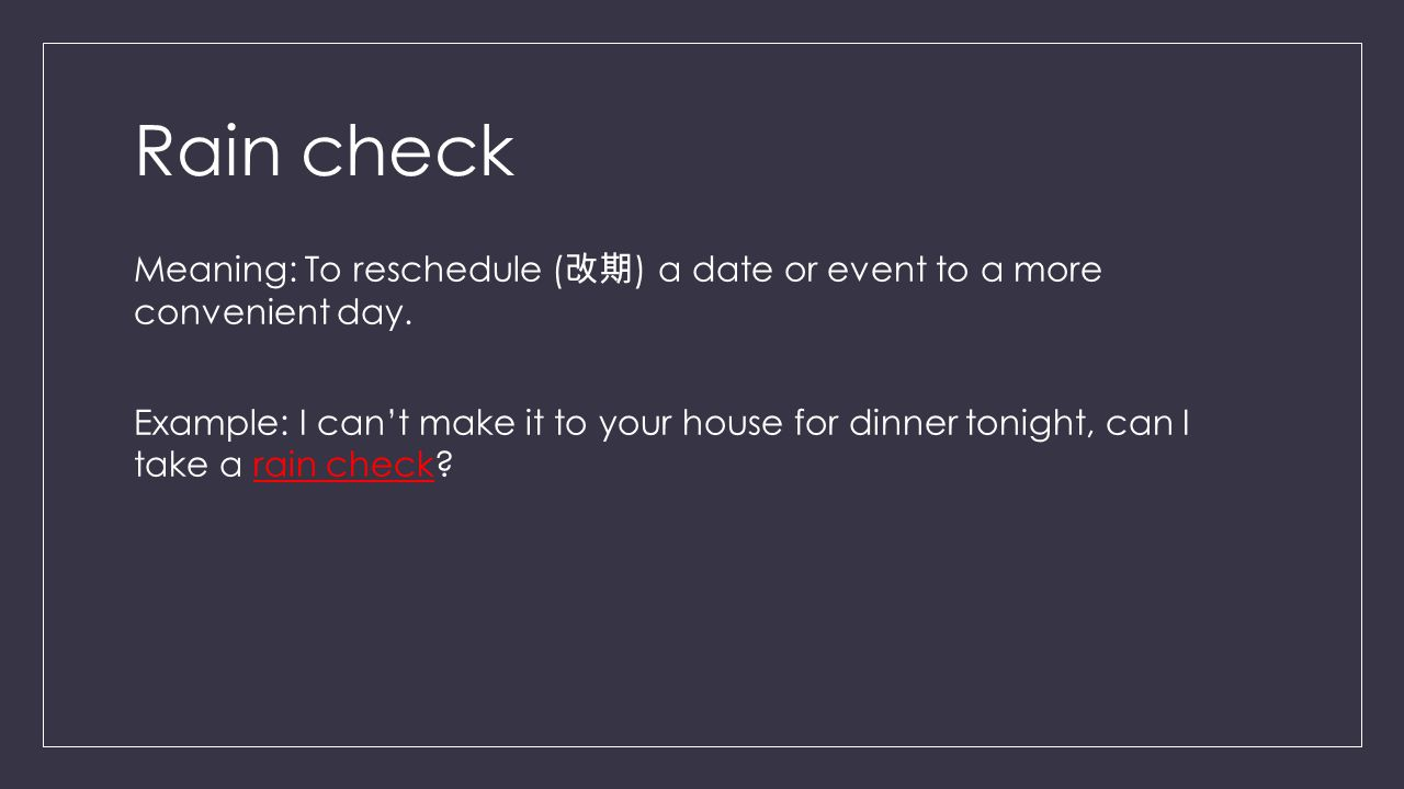 Rain check Meaning: To reschedule ( 改期 ) a date or event to a more convenient day.
