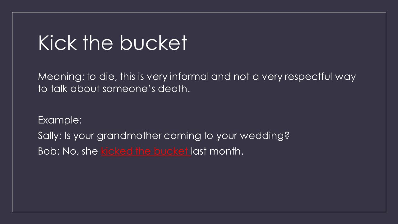 Kick the bucket Meaning: to die, this is very informal and not a very respectful way to talk about someone's death.