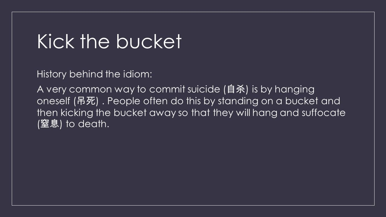 Kick the bucket History behind the idiom: A very common way to commit suicide ( 自杀 ) is by hanging oneself ( 吊死 ).