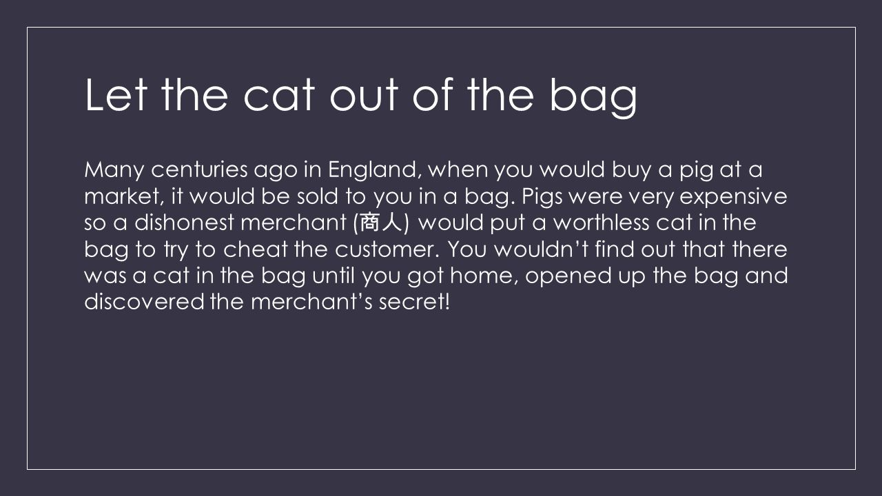 Let the cat out of the bag Many centuries ago in England, when you would buy a pig at a market, it would be sold to you in a bag.