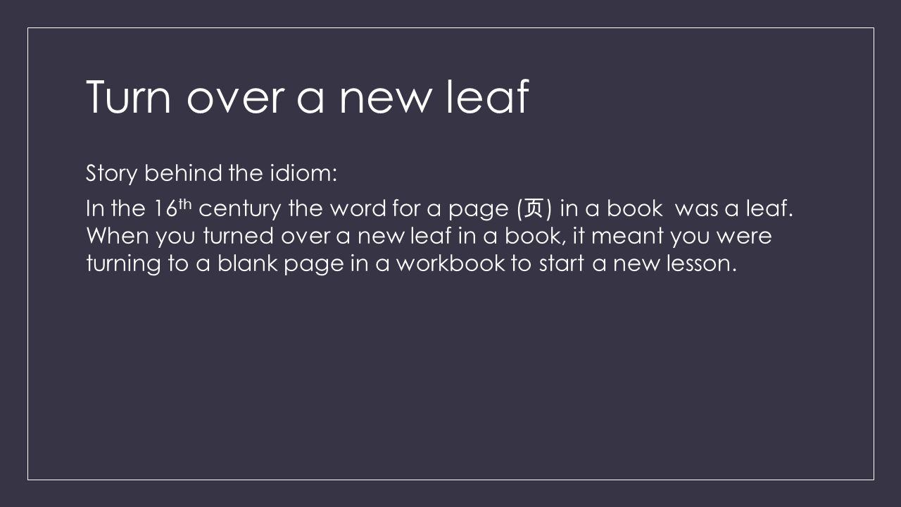 Turn over a new leaf Story behind the idiom: In the 16 th century the word for a page ( 页 ) in a book was a leaf.