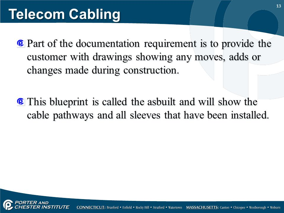 13 Telecom Cabling Part of the documentation requirement is to provide the customer with drawings showing any moves, adds or changes made during construction.