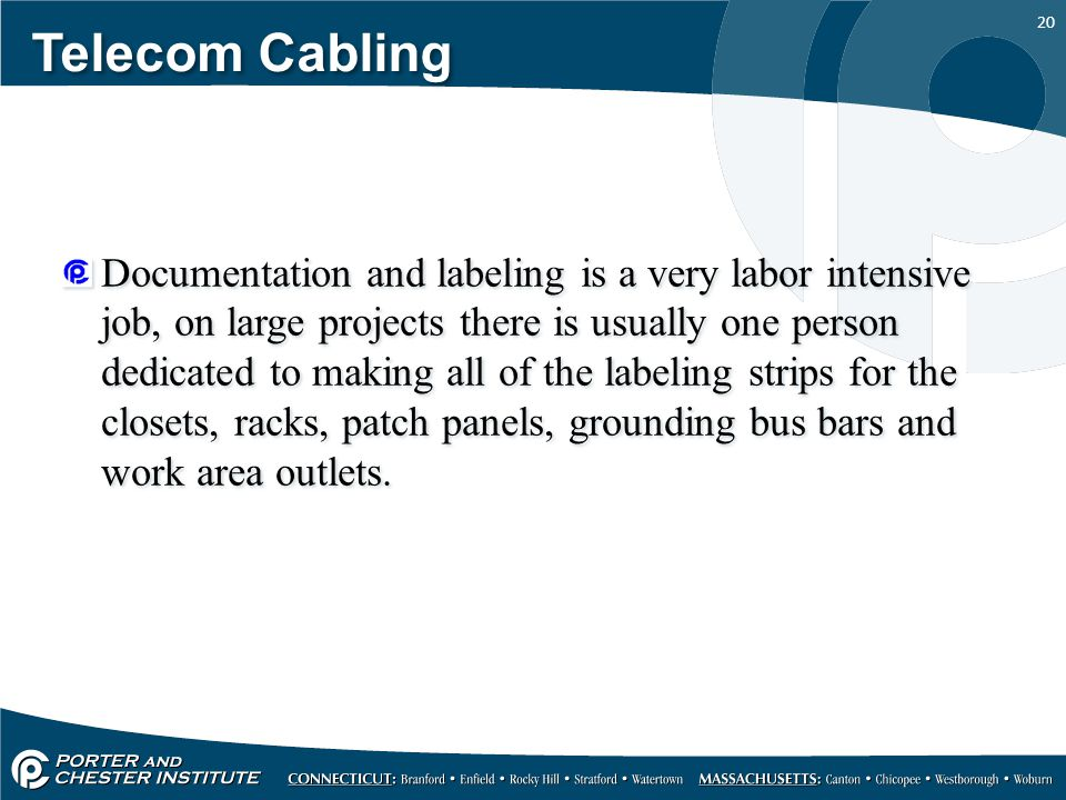20 Telecom Cabling Documentation and labeling is a very labor intensive job, on large projects there is usually one person dedicated to making all of the labeling strips for the closets, racks, patch panels, grounding bus bars and work area outlets.
