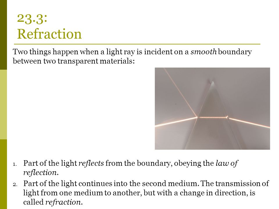 Two things happen when a light ray is incident on a smooth boundary between two transparent materials: 1. Part of the light reflects from the boundary