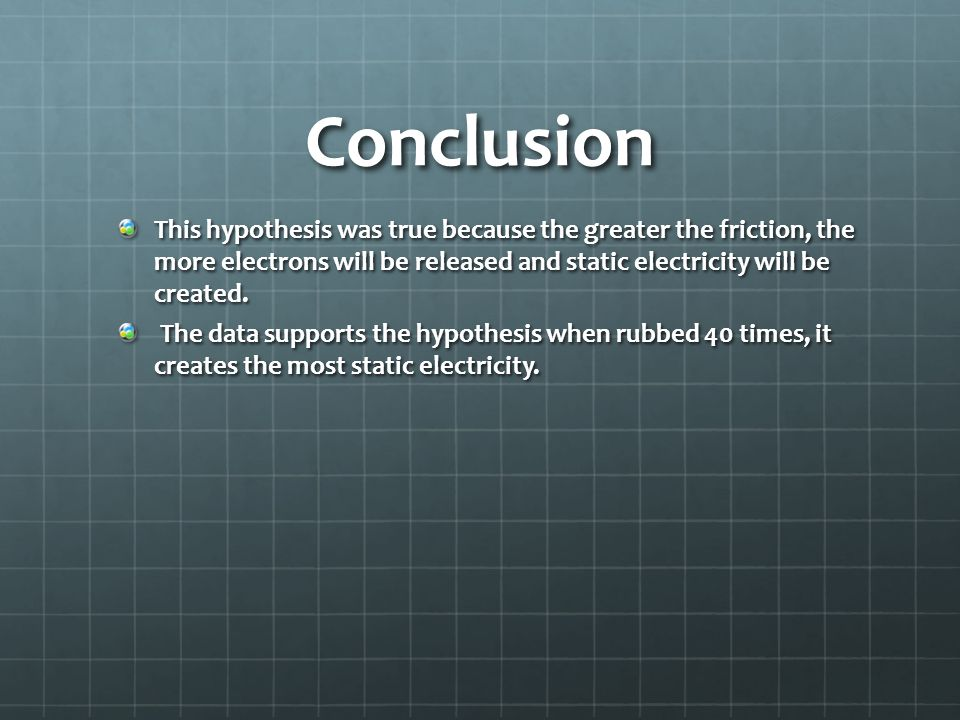 Conclusion This hypothesis was true because the greater the friction, the more electrons will be released and static electricity will be created. The