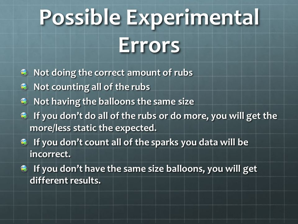 Possible Experimental Errors Not doing the correct amount of rubs Not counting all of the rubs Not having the balloons the same size If you don't do a
