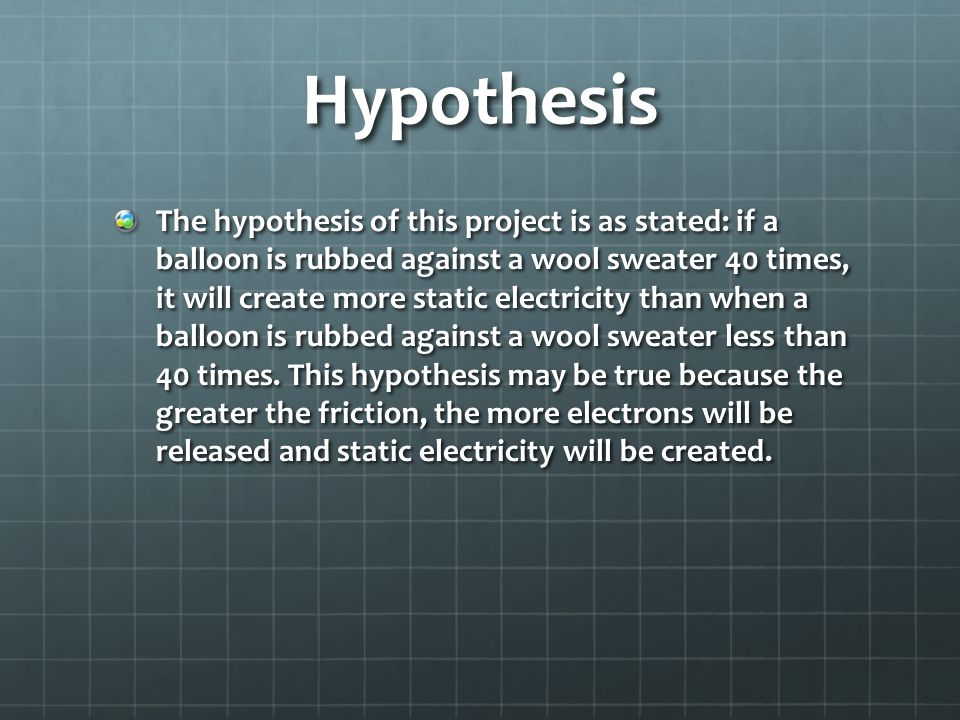 Hypothesis The hypothesis of this project is as stated: if a balloon is rubbed against a wool sweater 40 times, it will create more static electricity