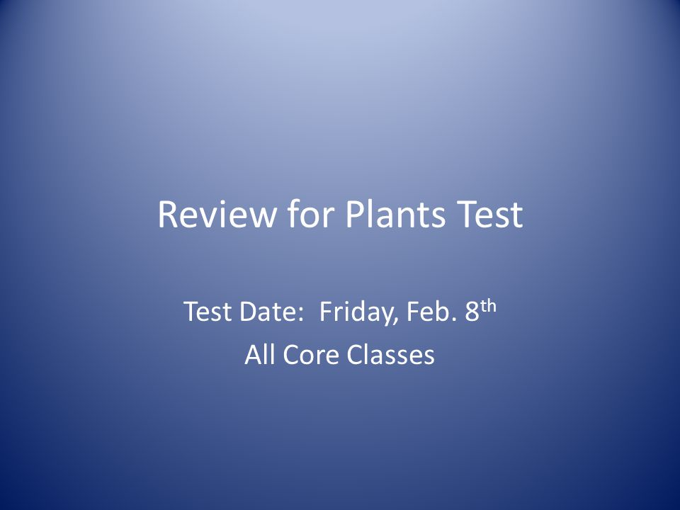 Review for Plants Test Test Date: Friday, Feb. 8 th All Core Classes