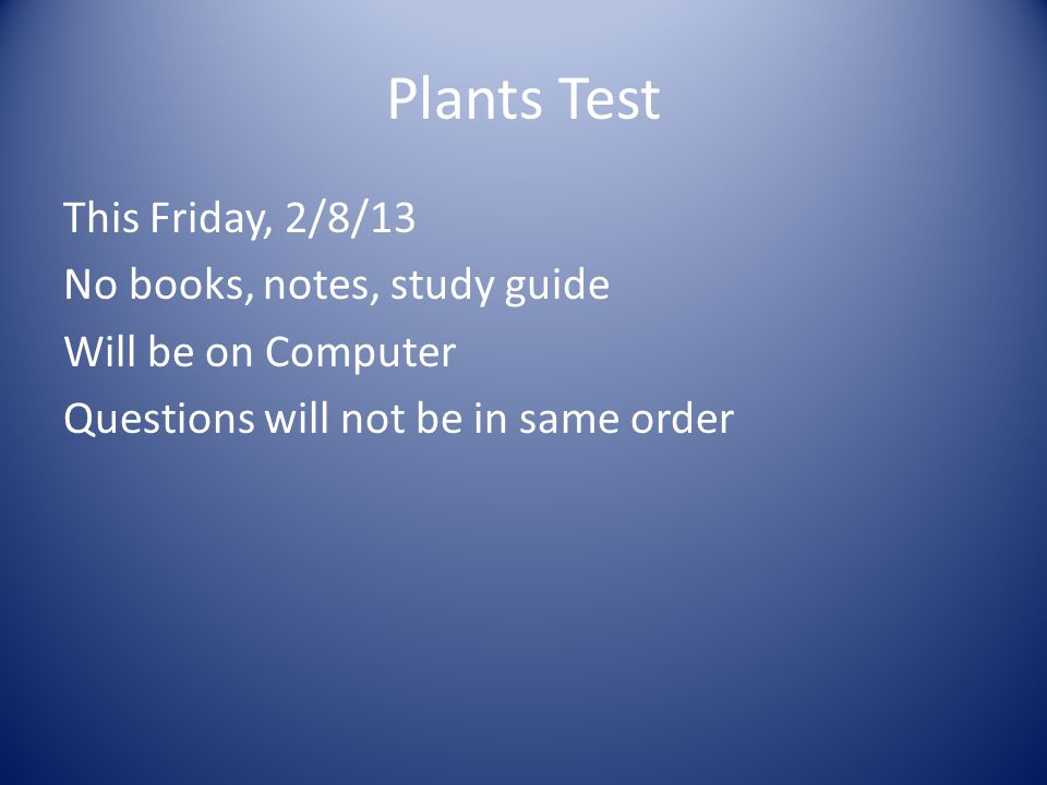 Plants Test This Friday, 2/8/13 No books, notes, study guide Will be on Computer Questions will not be in same order