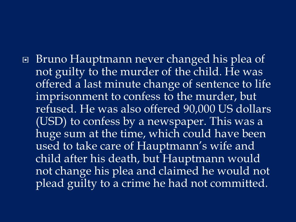  Bruno Hauptmann never changed his plea of not guilty to the murder of the child.