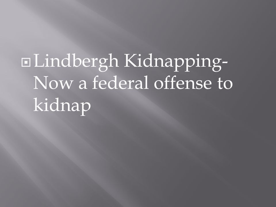  Lindbergh Kidnapping- Now a federal offense to kidnap