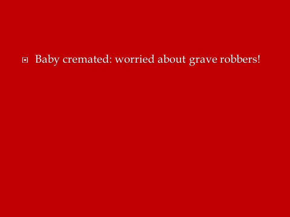  Baby cremated: worried about grave robbers!