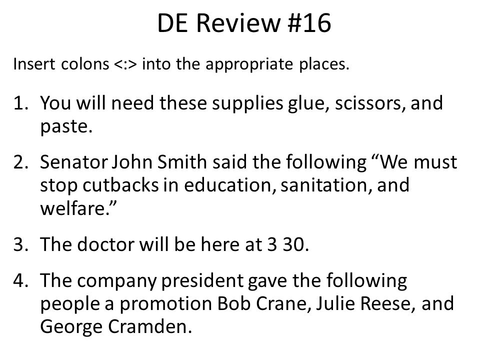 DE Review #16 Insert colons into the appropriate places. 1.You will need these supplies glue, scissors, and paste. 2.Senator John Smith said the follo