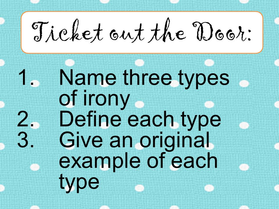 1.Name three types of irony 2.Define each type 3.Give an original example of each type Ticket out the Door: