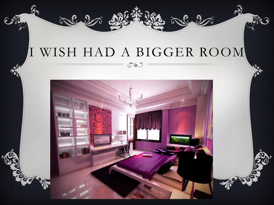 I WISH HAD A BIGGER ROOM
