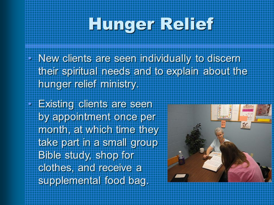 Hunger Relief New clients are seen individually to discern their spiritual needs and to explain about the hunger relief ministry.