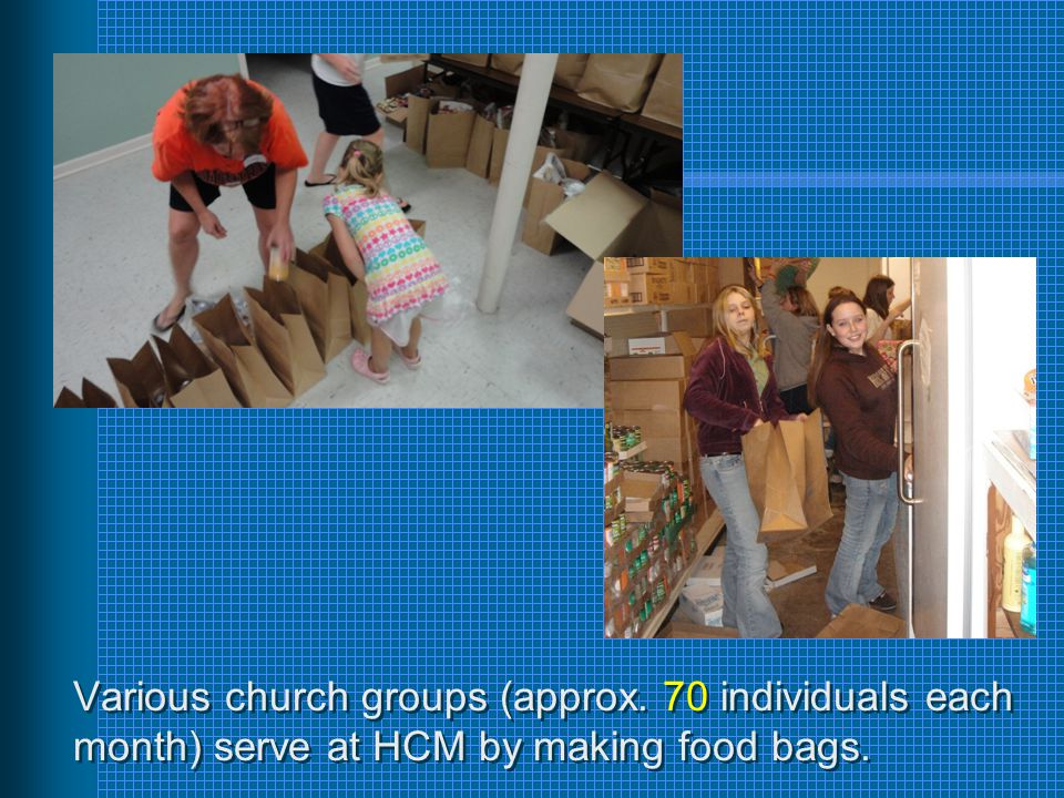 Various church groups (approx. 70 individuals each month) serve at HCM by making food bags.