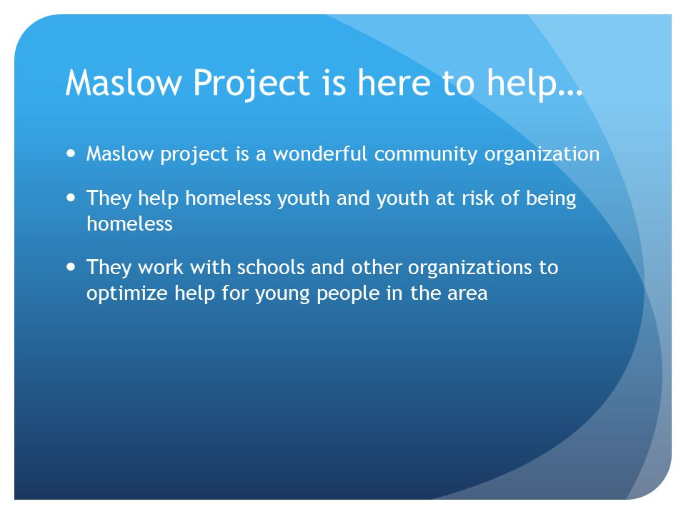 Maslow Project is here to help… Maslow project is a wonderful community organization They help homeless youth and youth at risk of being homeless They