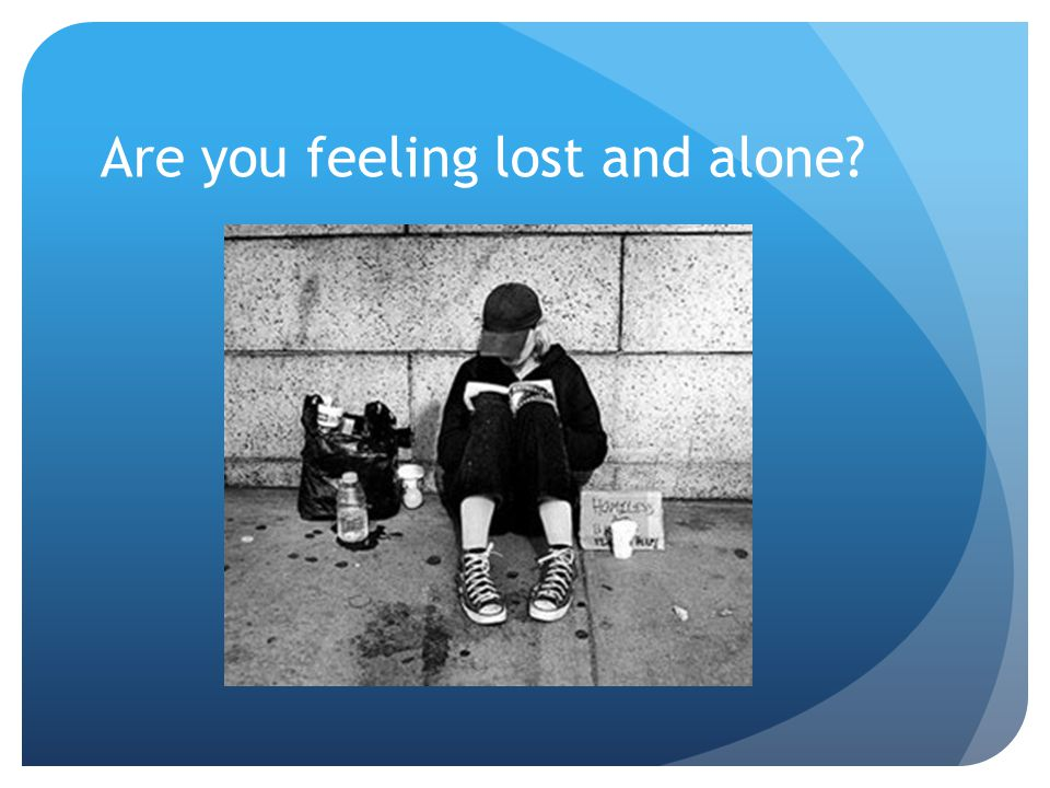Are you feeling lost and alone?