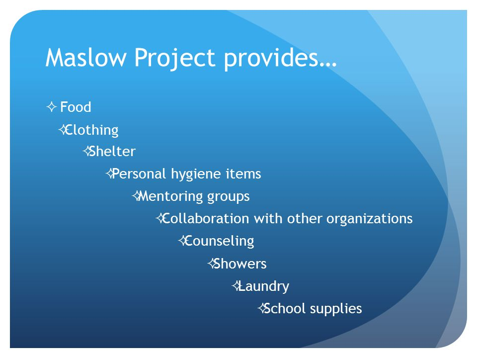 Maslow Project provides… FFood CClothing SShelter PPersonal hygiene items MMentoring groups CCollaboration with other organizations CCou
