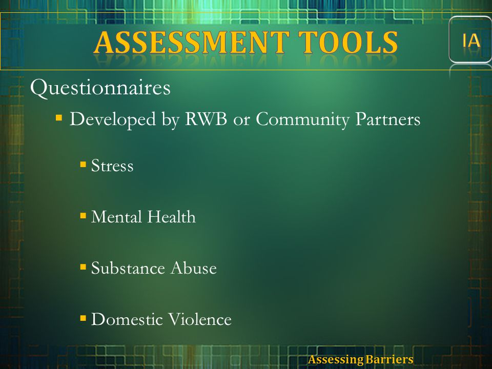Questionnaires  Developed by RWB or Community Partners  Stress  Mental Health  Substance Abuse  Domestic Violence Assessing Barriers