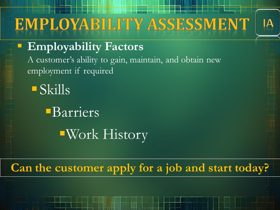  Employability Factors A customer's ability to gain, maintain, and obtain new employment if required  Skills  Barriers  Work History Can the custo