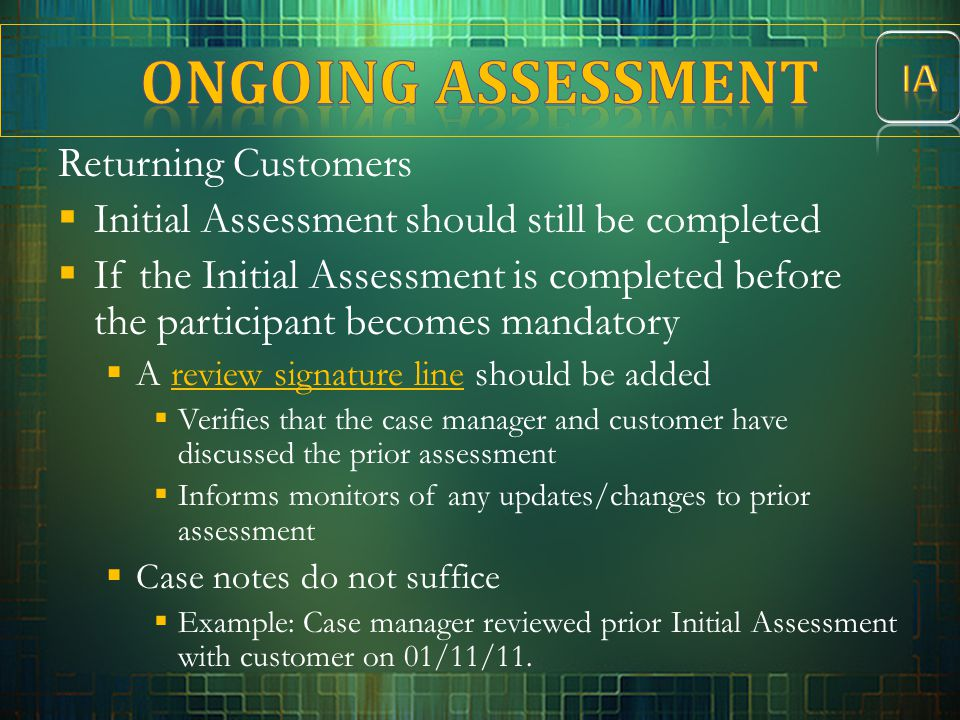 Returning Customers  Initial Assessment should still be completed  If the Initial Assessment is completed before the participant becomes mandatory 