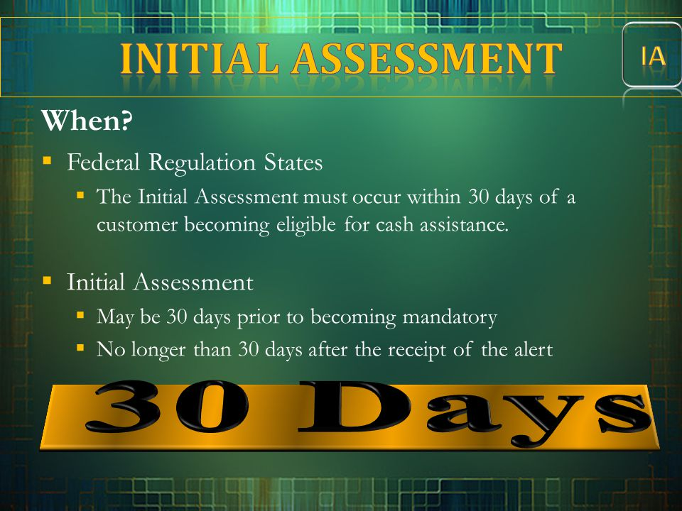 When ?  Federal Regulation States  The Initial Assessment must occur within 30 days of a customer becoming eligible for cash assistance.  Initial A