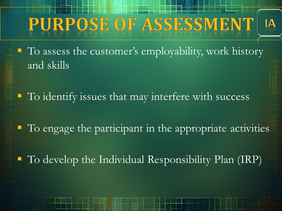  To assess the customer's employability, work history and skills  To identify issues that may interfere with success  To engage the participant in