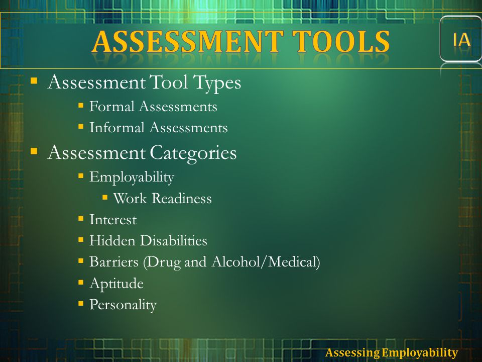  Assessment Tool Types  Formal Assessments  Informal Assessments  Assessment Categories  Employability  Work Readiness  Interest  Hidden Disab