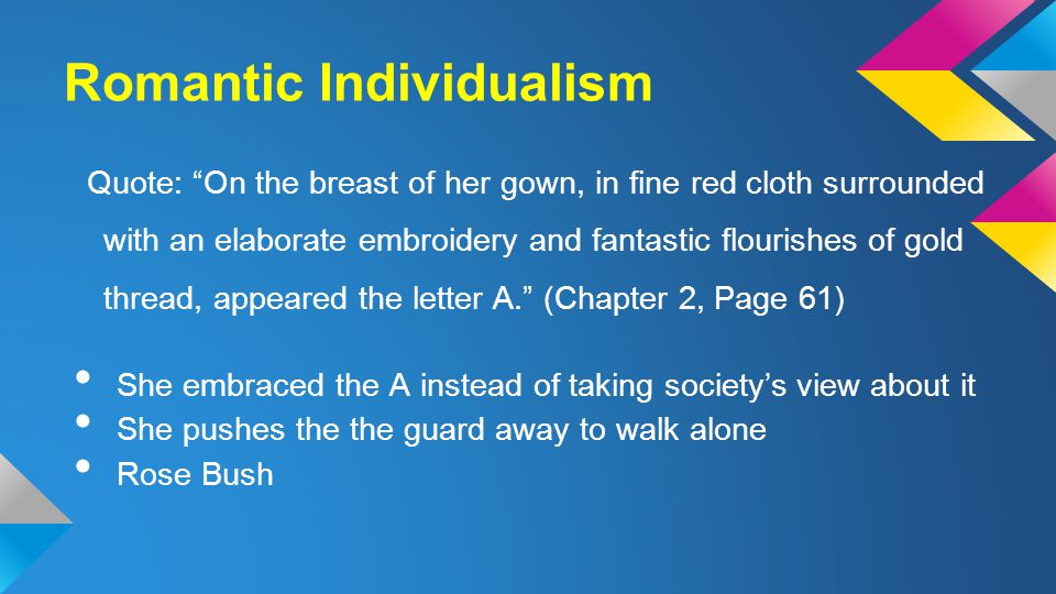 Romantic Individualism Quote: On the breast of her gown, in fine red cloth surrounded with an elaborate embroidery and fantastic flourishes of gold thread, appeared the letter A. (Chapter 2, Page 61) She embraced the A instead of taking society's view about it She pushes the the guard away to walk alone Rose Bush