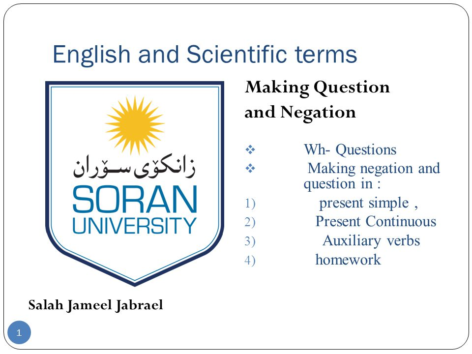 English and Scientific terms Salah Jameel Jabrael Making Question and Negation  Wh- Questions  Making negation and question in : 1) present simple, 2) Present Continuous 3) Auxiliary verbs 4) homework 1
