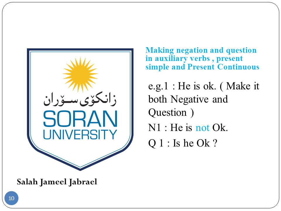 Salah Jameel Jabrael Making negation and question in auxiliary verbs, present simple and Present Continuous e.g.1 : He is ok.