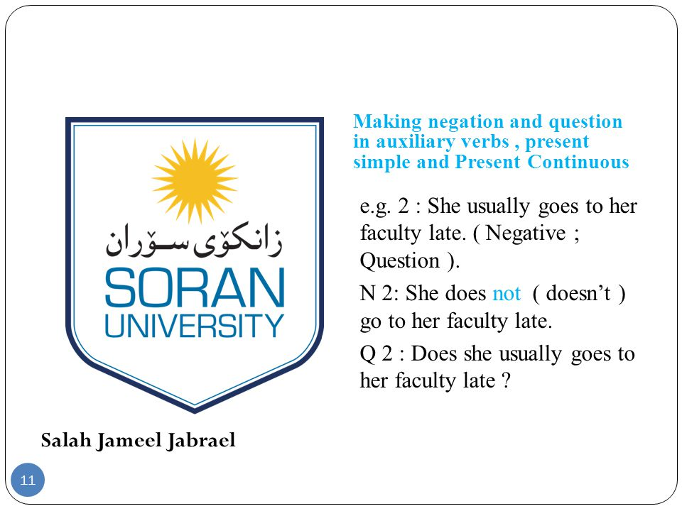 Salah Jameel Jabrael Making negation and question in auxiliary verbs, present simple and Present Continuous e.g. 2 : She usually goes to her faculty l