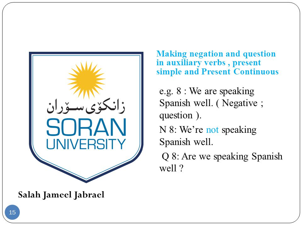 Salah Jameel Jabrael Making negation and question in auxiliary verbs, present simple and Present Continuous e.g. 8 : We are speaking Spanish well. ( N
