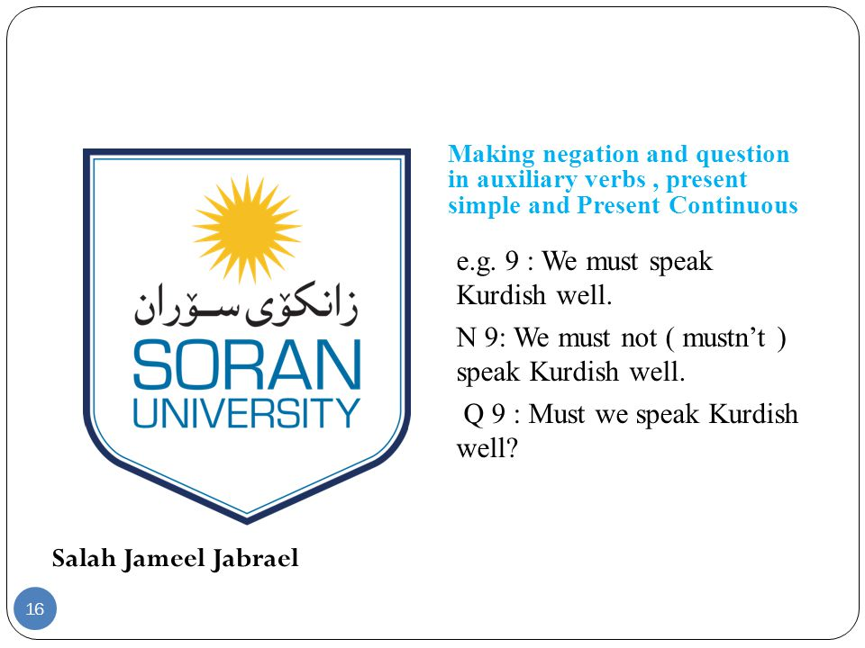 Salah Jameel Jabrael Making negation and question in auxiliary verbs, present simple and Present Continuous e.g. 9 : We must speak Kurdish well. N 9: