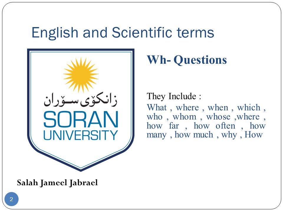 English and Scientific terms Salah Jameel Jabrael Wh- Questions They Include : What, where, when, which, who, whom, whose,where, how far, how often, how many, how much, why, How 2