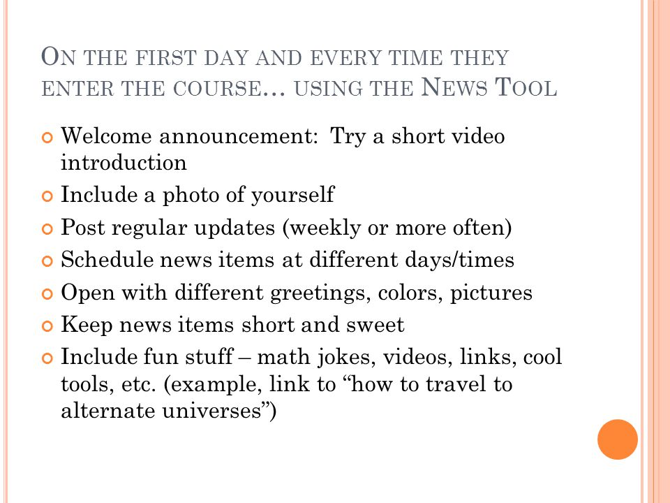 O N THE FIRST DAY AND EVERY TIME THEY ENTER THE COURSE … USING THE N EWS T OOL Welcome announcement: Try a short video introduction Include a photo of yourself Post regular updates (weekly or more often) Schedule news items at different days/times Open with different greetings, colors, pictures Keep news items short and sweet Include fun stuff – math jokes, videos, links, cool tools, etc.